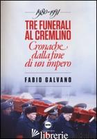 TRE FUNERALI AL CREMLINO. CRONACHE DALLA FINE DI UN IMPERO (1980-1991) - GALVANO FABIO