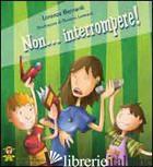 NON INTERROMPERE! EDIZ. ILLUSTRATA - BERNARDI LORENZA