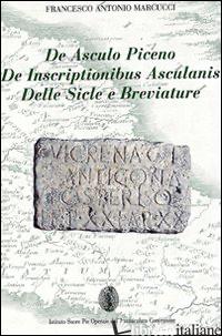 DE ASCULO PICENO, DE INSCRIPTIONIBUS ASCULANIS, DELLE SICLE E BREVIATURE - MARCUCCI FRANCESCO ANTONIO
