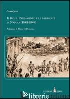 RE, IL PARLAMENTO E LE BARRICATE DI NAPOLI (1848-1849) (IL) - JETTI GUIDO