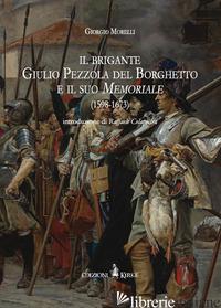 BRIGANTE GIULIO PEZZOLA DEL BORGHETTO E IL SUO MEMORIALE (1598-1673) (IL) - MORELLI GIORGIO
