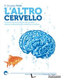 ALTRO CERVELLO. COME LE NUOVE SCOPERTE SUL CERVELLO STANNO RIVOLUZIONANDO MEDICI - FIELDS DOUGLAS R.; ZENNARO A. (CUR.)