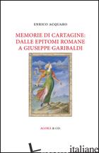 MEMORIE DI CARTAGINE: DALLE EPITOMI ROMANE A GIUSEPPE GARIBALDI - ACQUARO ENRICO