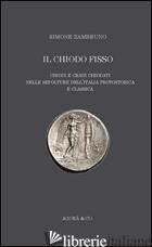 «CHIODO FISSO». CHIODI E CRANI CHIODATI NELLE SEPOLTURE DELL'ITALIA PROTOSTORICA - ZAMBRUNO SIMONE