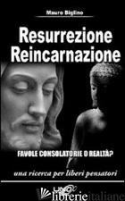RESURREZIONE REINCARNAZIONE. FAVOLE CONSOLATORIE O REALTA'? - BIGLINO MAURO