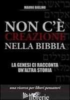 NON C'E' CREAZIONE NELLA BIBBIA. LA GENESI CI RACCONTA UN'ALTRA STORIA - BIGLINO MAURO