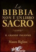 BIBBIA NON E' UN LIBRO SACRO. IL GRANDE INGANNO (LA) - BIGLINO MAURO