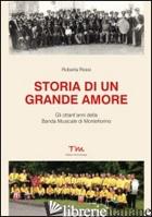 STORIA DI UN GRANDE AMORE. GLI OTTANT'ANNI DELLA BANDA MUSICALE DI MONTEFIORINO - ROSSI ROBERTA