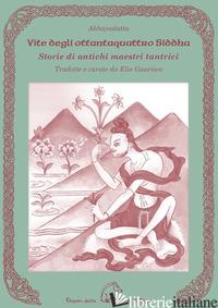 VITE DEGLI OTTANTAQUATTRO SIDDHA. STORIE DI ANTICHI MAESTRI TANTRICI - ABHAYADATTA; GUARISCO E. (CUR.)
