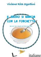 BRODO SI MANGIA CON LA FORCHETTA (IL) - SGORBINI VIVIANA RITA