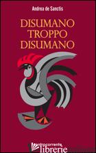 DISUMANO TROPPO DISUMANO - DE SANCTIS ANDREA