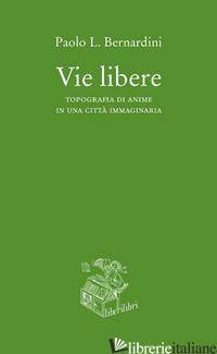VIE LIBERE. TOPOGRAFIA DI ANIME IN UNA CITTA' IMMAGINARIA - BERNARDINI PAOLO LUCA