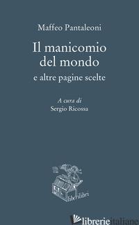 MANICOMIO DEL MONDO E ALTRE PAGINE SCELTE (IL) - PANTALEONI MAFFEO; RICOSSA S. (CUR.)