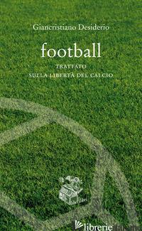 FOOTBALL. TRATTATO SULLA LIBERTA' DEL CALCIO - DESIDERIO GIANCRISTIANO