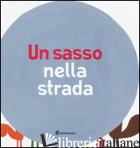 SASSO NELLA STRADA (UN) - ANTONINI ILARIA; BALDUZZI BARBARA; SCALCIONE MARCO