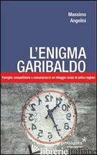 ENIGMA GARIBALDO. FAMIGLIE, COMPETIZIONE E COMUNANZE IN UN VILLAGGIO RURALE DI A - ANGELINI MASSIMO