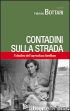 CONTADINI SULLA STRADA. IL DECLINO DELL'AGRICOLTURA FAMILIARE - BOTTARI FABRIZIO