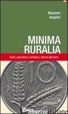 MINIMA RURALIA. SEMI, AGRICOLTURA CONTADINA, RITORNO ALLA TERRA - ANGELINI MASSIMO
