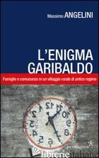 ENIGMA GARIBALDO. FAMIGLIE E COMUNANZE IN UN VILLAGGIO RURALE DI ANTICO REGIME ( - ANGELINI MASSIMO