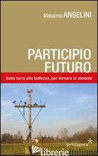 PARTICIPIO FUTURO. DALLA TERRA ALLA BELLEZZA, PER TORNARE AL SIMBOLO - ANGELINI MASSIMO