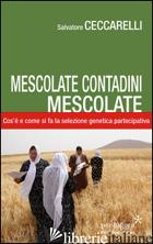 MESCOLATE CONTADINI, MESCOLATE. COS'E' E COME SI FA IL MIGLIORAMENTO GENETICO PA - CECCARELLI SALVATORE; ANGELINI M. (CUR.)
