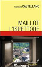 MAILLOT, L'ISPETTORE - CASTELLANO GIANPAOLO; ANGELINI M. (CUR.)