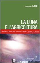LUNA E L'AGRICOLTURA. L'INFLUENZA DELLA LUNA NEI LAVORI DI TERRA, BOSCO E CANTIN - LARI GIUSEPPE; CASAGRANDE A. (CUR.)