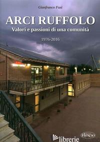ARCI RUFFOLO. VALORI E PASSIONI DI UNA COMUNITA' 1976-2016 - FUSI GIANFRANCO