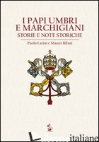 PAPI UMBRI E MARCHIGIANI. STORIE E NOTE STORICHE (I) - LATINI PAOLO; BIFANI MAURO