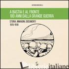 A BASTIA E AL FRONTE. 100 ANNI DALLA GRANDE GUERRA. STORIA, IMMAGINI, DOCUMENTI  - MENCARELLI ANTONIO