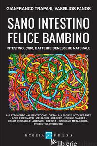 SANO INTESTINO FELICE BAMBINO. INTESTINO, CIBO, BATTERI E BENESSERE NATURALE - TRAPANI GIANFRANCO; FANOS VASSILIOS
