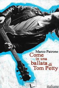 COME IN UNA BALLATA DI TOM PETTY - PATRONE MARCO