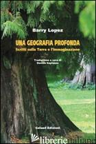 GEOGRAFIA PROFONDA. SCRITTI SULLA TERRA E L'IMMAGINAZIONE (UNA) - LOPEZ BARRY; SAPIENZA D. (CUR.)