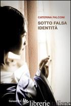 SOTTO FALSA IDENTITA' - FALCONI CATERINA