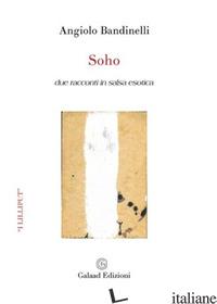 SOHO. DUE RACCONTI IN SALSA ESOTICA - BANDINELLI ANGIOLO