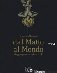 DAL MATTO AL MONDO. VIAGGIO POETICO NEI TAROCCHI - MATTEONI FRANCESCA