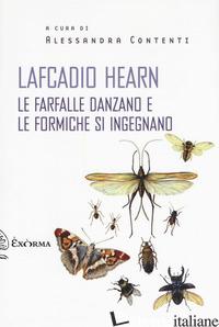 FARFALLE DANZANO E LE FORMICHE SI INGEGNANO (LE) - HEARN LAFCADIO; CONTENTI A. (CUR.)