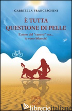 E TUTTA QUESTIONE DI PELLE. L'ANNO DEL «CANCRO» MA... IO SONO BILANCIA! - FRANCESCHINI GABRIELLA