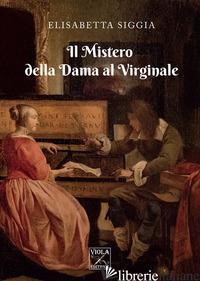 MISTERO DELLA DAMA AL VIRGINALE (IL) - SIGGIA ELISABETTA