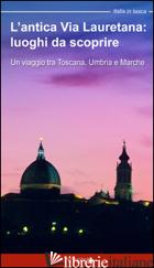 ANTICA VIA LAURETANA: LUOGHI DA SCOPRIRE. UN VIAGGIO TRA TOSCANA, UMBRIA E MARCH - MOSCARDI FLORIA; CIABOCHI C. (CUR.)