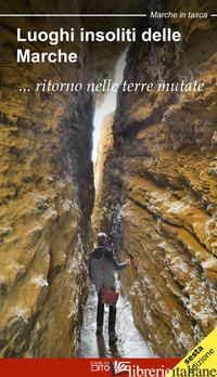 LUOGHI INSOLITI DELLE MARCHE... RITORNO NELLE TERRE MUTATE - MARINUCCI SARA; CIABOCHI C. (CUR.)