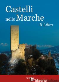 CASTELLI NELLE MARCHE. UN VIAGGIO TRA CASTELLI, ROCCHE E FORTIFICAZIONI. IL LIBR - CIABOCHI C. (CUR.)