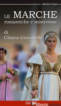 MARCHE ROMANTICHE E MISTERIOSE (LE) - GIACOBELLI CHIARA; CIABOCHI C. (CUR.)