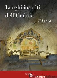 LUOGHI INSOLITI DELL'UMBRIA. IL LIBRO - CIABOCHI C. (CUR.)