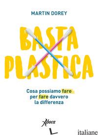 BASTA PLASTICA. COSA POSSIAMO FARE PER FARE DAVVERO LA DIFFERENZA - DOREY MARTIN