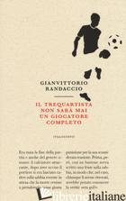 TREQUARTISTA NON SARA' MAI UN GIOCATORE COMPLETO (IL) - RANDACCIO GIANVITTORIO