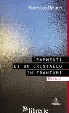 FRAMMENTI DI UN CRISTALLO IN FRANTUMI - ELEUTERI FRANCESCO