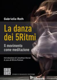 DANZA DEI 5RITMI. IL MOVIMENTO COME MEDITAZIONE. NUOVA EDIZ. (LA) - ROTH GABRIELLE; PALMER OLIVIA (CUR.)