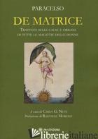 DE MATRICE. TRATTATO SULLE CAUSE E ORIGINI DI TUTTE LE MALATTIE DELLE DONNE - PARACELSO; NUTI C. G. (CUR.)
