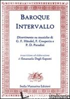 BAROQUE INTERVALLO. DIVERTIMENTO SU MUSICHE DI G. F. HANDEL, F. COUPERIN E P. D. - DEGLI ESPOSTI E.